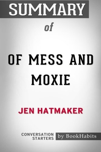 Summary of Of Mess and Moxie: Wrangling Delight Out of This Wild and Glorious Life by Jen Hatmaker | Conversation Starters