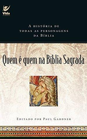 Quem é Quem na Bíblia Sagrada: A História de Todas as Personagens da Bíblia
