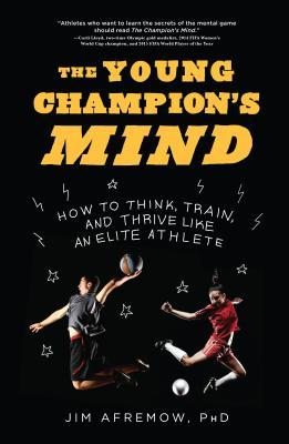 The Young Champion's Mind: How to Think, Train, and Thrive Like an Elite Athlete por Jim Afremow
