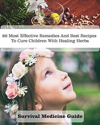Survival Medicine Guide: 86 Most Effective Remedies And Best Recipes To Cure Children With Healing Herbs: (Herbal Medicine, Essential Oils For Kids, Naturopathy)