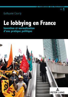 Le Lobbying En France: Invention Et Normalisation d'Une Pratique Politique