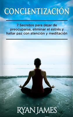 Concientizacion: 7 Secretos Para Dejar de Preocuparse, Eliminar El Estres y Hallar Paz Con Atencion y Meditacion (Mindfulness En Espanol/Spanish Book)