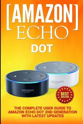 Amazon Echo: Dot: The Complete User Guide to Amazon Echo Dot 2nd Generation with Latest Updates (the 2018 Updated User Guide, by Amazon, Free Movie, Web Services, Free Books, Alexa Kit)