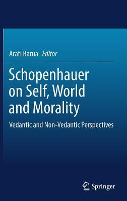 Schopenhauer on Self, World and Morality: Vedantic and Non-Vedantic Perspectives