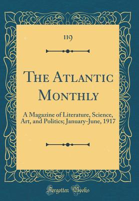 The Atlantic Monthly: A Magazine of Literature, Science, Art, and Politics; January-June, 1917