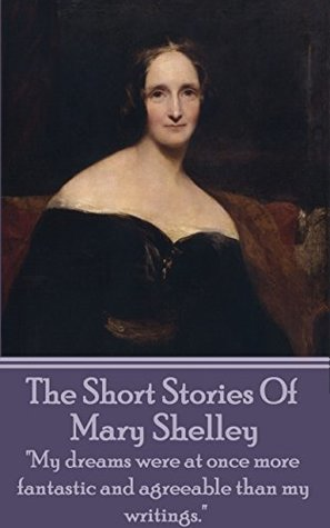 "The Short Stories Of Mary Shelley: ""My dreams were at once more fantastic and agreeable than my writings."""
