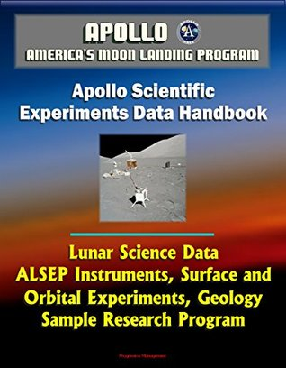 Apollo and America's Moon Landing Program: Apollo Scientific Experiments Data Handbook - Lunar Science Data, ALSEP Instruments, Surface and Orbital Experiments, Geology, Sample Research Program