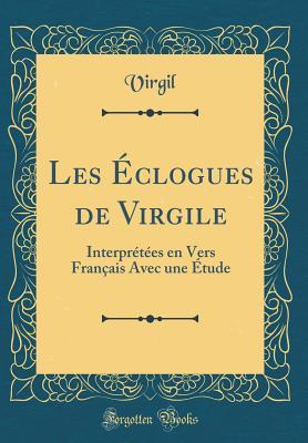 Les �clogues de Virgile: Interpr�t�es En Vers Fran�ais Avec Une �tude