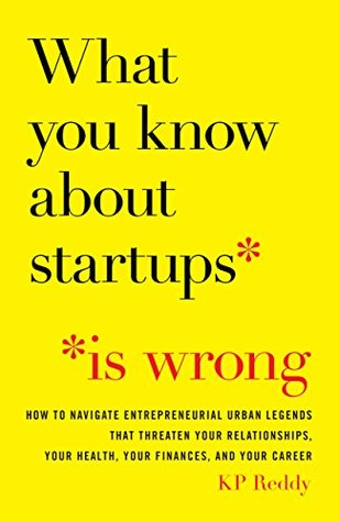 What You Know About Startups Is Wrong: How to Navigate Entrepreneurial Urban Legends That Threaten Your Relationships, Your Health, Your Finances, and Your Career