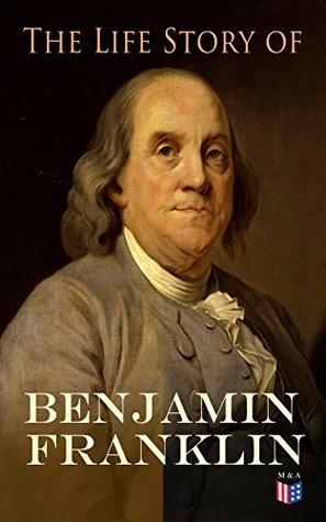 The Life Story of Benjamin Franklin: Autobiography - Ancestry & Early Life, Beginning Business in Philadelphia, First Public Service & Duties, Franklin's ... of the Frontier & Scientific Experiments