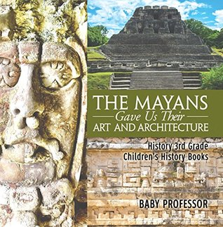 The Mayans Gave Us Their Art and Architecture - History 3rd Grade   Children's History Books