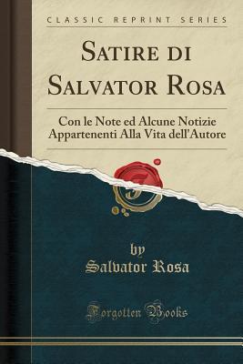 Satire Di Salvator Rosa: Con Le Note Ed Alcune Notizie Appartenenti Alla Vita Dell'autore