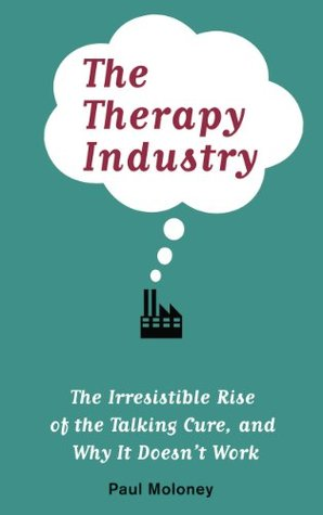 The Therapy Industry: The Irresistible Rise of the Talking Cure, and Why It Doesnt Work