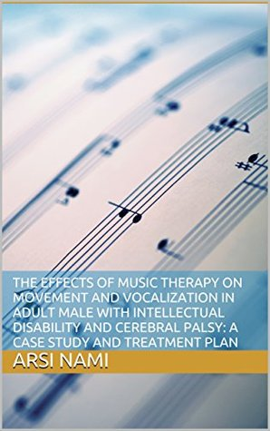 The Effects of Music Therapy on Movement and Vocalization in Adult Male with Intellectual Disability and Cerebral Palsy: A Case Study and Treatment Plan