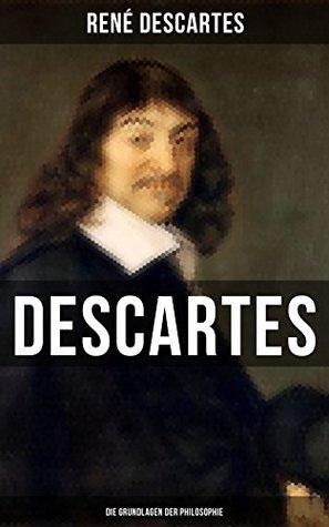 Descartes: Die Grundlagen der Philosophie: Descartes gilt als der Begründer des modernen frühneuzeitlichen Rationalismus, den Baruch de Spinoza, Nicolas ... weitergeführt haben