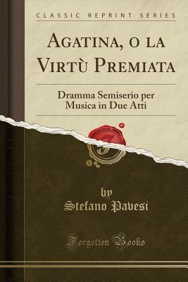 Agatina, O La Virt� Premiata: Dramma Semiserio Per Musica in Due Atti