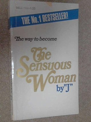 The Way to Become the Sensuous Woman: The First How-to Book for the Female Who Yearns to Be All Woman