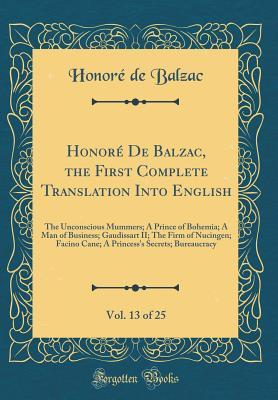 Honore de Balzac, the First Complete Translation Into English, Vol. 13 of 25: The Unconscious Mummers; A Prince of Bohemia; A Man of Business; Gaudissart II; The Firm of Nucingen; Facino Cane; A Princess's Secrets; Bureaucracy