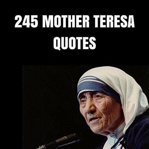 245 Mother Teresa Quotes: 245 Wise Quotes About Love And Compassion By Mother Teresa