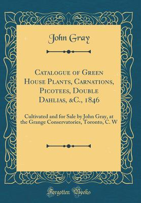 Catalogue of Green House Plants, Carnations, Picotees, Double Dahlias, &c., 1846: Cultivated and for Sale by John Gray, at the Grange Conservatories, Toronto, C. W