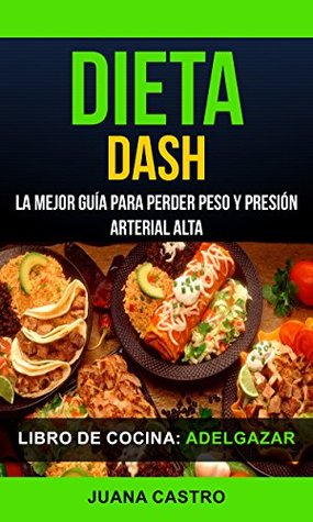 Libro de Cocina: Dieta Dash: La Mejor Guía Para Perder Peso Y Presión Arterial Alta