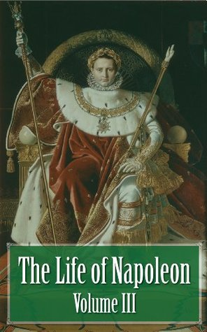 The Life of Napoleon - Volume III of IV (Illustrated)