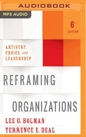 Reframing Organizations, 6th Edition: Artistry, Choice, and Leadership