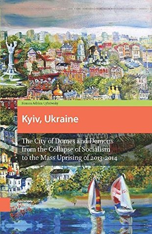 Kyiv, Ukraine: The City of Domes and Demons from the Collapse of Socialism to the Mass Uprising of 2013-2014