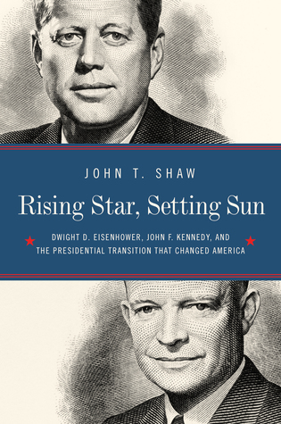 Rising Star, Setting Sun: The Departure of Ike, the Arrival of J.F.K., and the Continuing Battle for America's Future