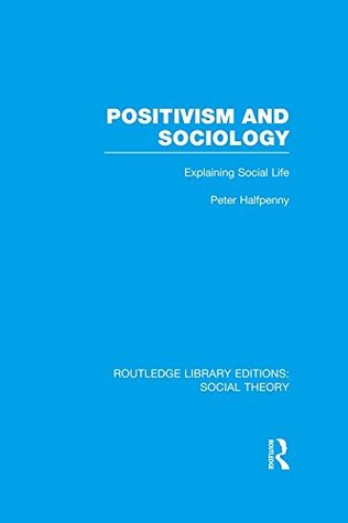 Positivism and Sociology (RLE Social Theory): Explaining Social Life: Volume 52 (Routledge Library Editions: Social Theory)