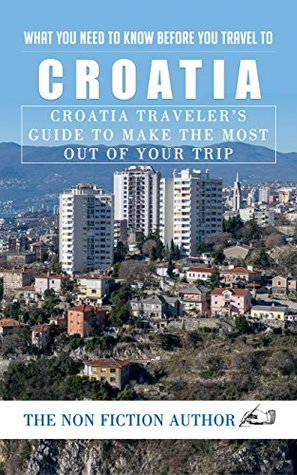 What You Need to Know Before You Travel to Croatia: Croatia Traveler's Guide to Make the Most Out of Your Trip