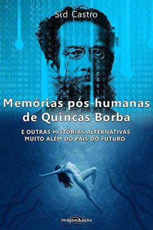 Memórias pós-humanas de Quincas Borba: E outras histórias alternativas muito além do País do Futuro (Imagem&ação Ficção Científica Livro 1)