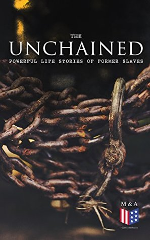 The Unchained: Powerful Life Stories of Former Slaves: Thousands of Recorded Interviews, Memoirs & Narratives of Former Slaves