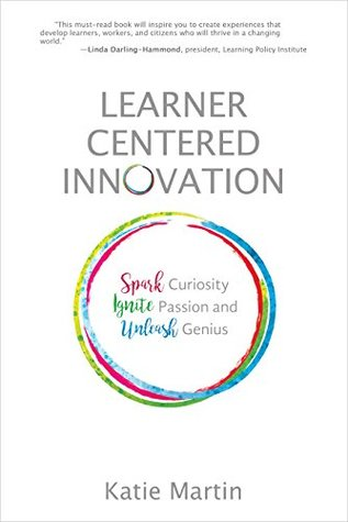 Learner-Centered Innovation: Spark Curiosity, Ignite Passion, and Unleash Genius