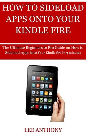 HOW TO SIDELOAD APPS ONTO YOUR KINDLE FIRE: The Ultimate Beginners to Pro Guide On How To Sideload Apps Into Your Kindle fire In 3 minutes
