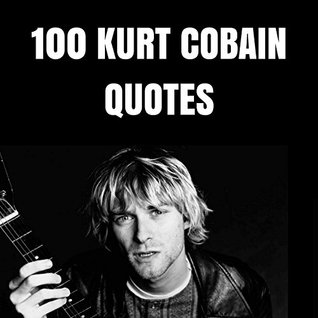 Kurt Cobain Quotes | 100 Kurt Cobain Quotes 100 Interesting Quotes By And About The