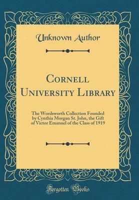 Cornell University Library: The Wordsworth Collection Founded by Cynthia Morgan St. John, the Gift of Victor Emanuel of the Class of 1919