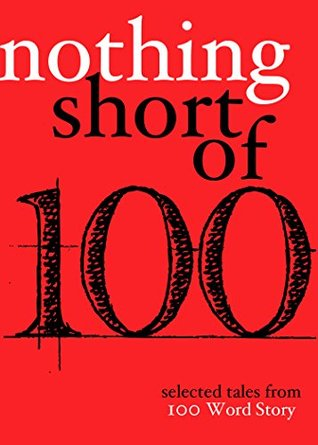 Nothing Short Of: Selected Tales from 100 Word Story.org
