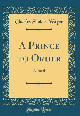 a-prince-to-order-a-novel-classic-reprint