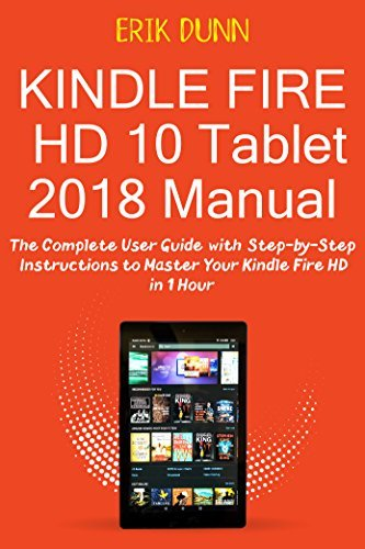 Kindle Fire HD 10 Tablet 2018 Manual: The Complete User Guide with Step by Step Instructions to Master Your Kindle Fire HD in 1 Hour