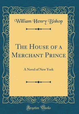the-house-of-a-merchant-prince-a-novel-of-new-york-classic-reprint