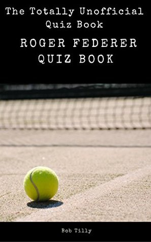 The Totally Unofficial Roger Federer Quiz Book