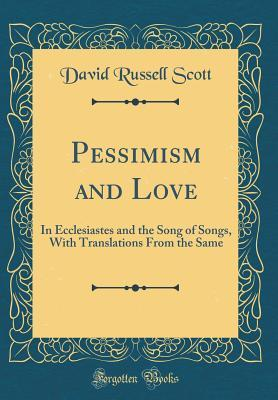 Pessimism and Love: In Ecclesiastes and the Song of Songs, with Translations from the Same