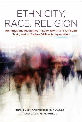 Ethnicity, Race, Religion: Identities and Ideologies in Early Jewish and Christian Texts, and in Modern Biblical Interpretation