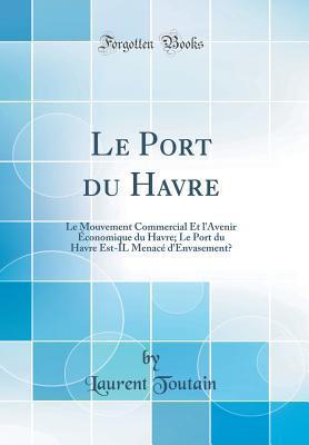 Le Port Du Havre: Le Mouvement Commercial Et L'Avenir Economique Du Havre; Le Port Du Havre Est-Il Menac' D'Envasement? (Classic Reprint) par Laurent Toutain