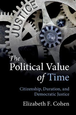 The Political Value of Time: Citizenship, Duration, and Democratic Justice