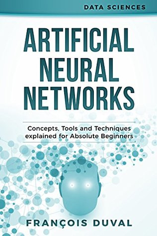 Neural Networks: Artificial Neural Networks. Concepts, Tools and Techniques explained for Absolute Beginners