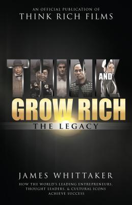 Think and Grow Rich: The Legacy: How the World's Leading Entrepreneurs, Thought Leaders, & Cultural Icons Achieve Success por James Whittaker