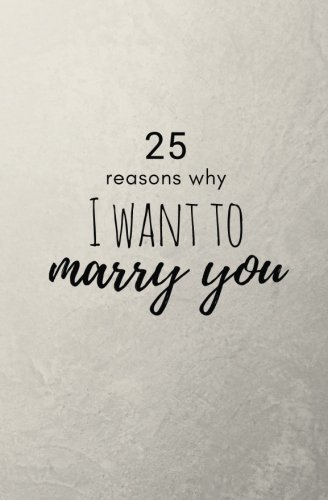 25 Reasons Why I Want To Marry You: Fill In Love Journal and Memory Book; Prompted What I Love About You Book for Significant Other, Boyfriend, Girlfriend, Fiance; Engagement Gift; Wedding Day Gift; Includes Inspirational Love Quotes; 5.25 x 8