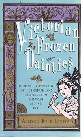 Victorian Frozen Dainties: Authentic Recipes for Ices, Ice Creams, and Sherberts from America's Bygone Era
